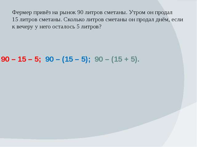 90 – 15 – 5; 90 – (15 – 5); 90 – (15 + 5). Фермер привёз на рынок 90 литров...