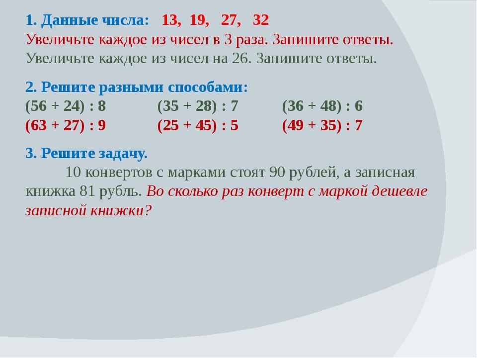 1. Данные числа: 13, 19, 27, 32 Увеличьте каждое из чисел в 3 раза. Запишите...