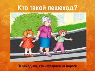 Кто такой пешеход? Пешеход-тот, кто находится на дороге