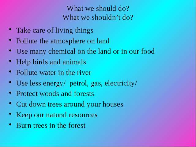What we should do? What we shouldn't do? Take care of living things Pollute...