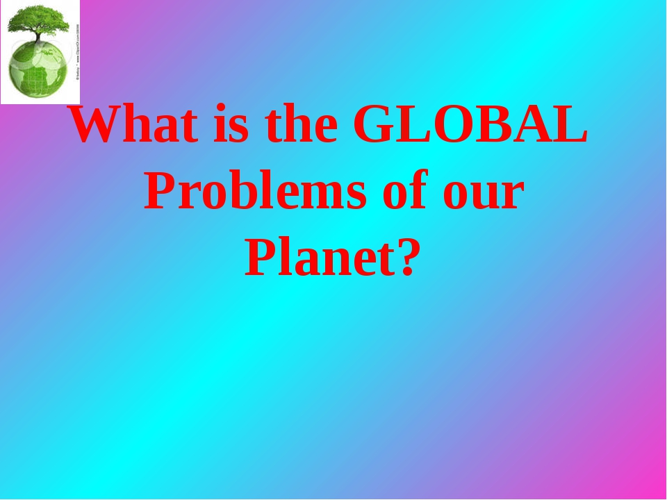 What is the GLOBAL Problems of our Planet?