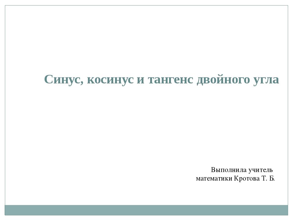 Синус, косинус и тангенс двойного угла Выполнила учитель математики Кротова Т...