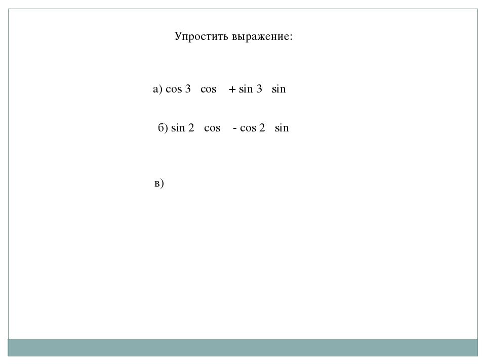 Упростить выражение: а) cos 3α cos α + sin 3α sinα б) sin 2α cos α - cos 2α...