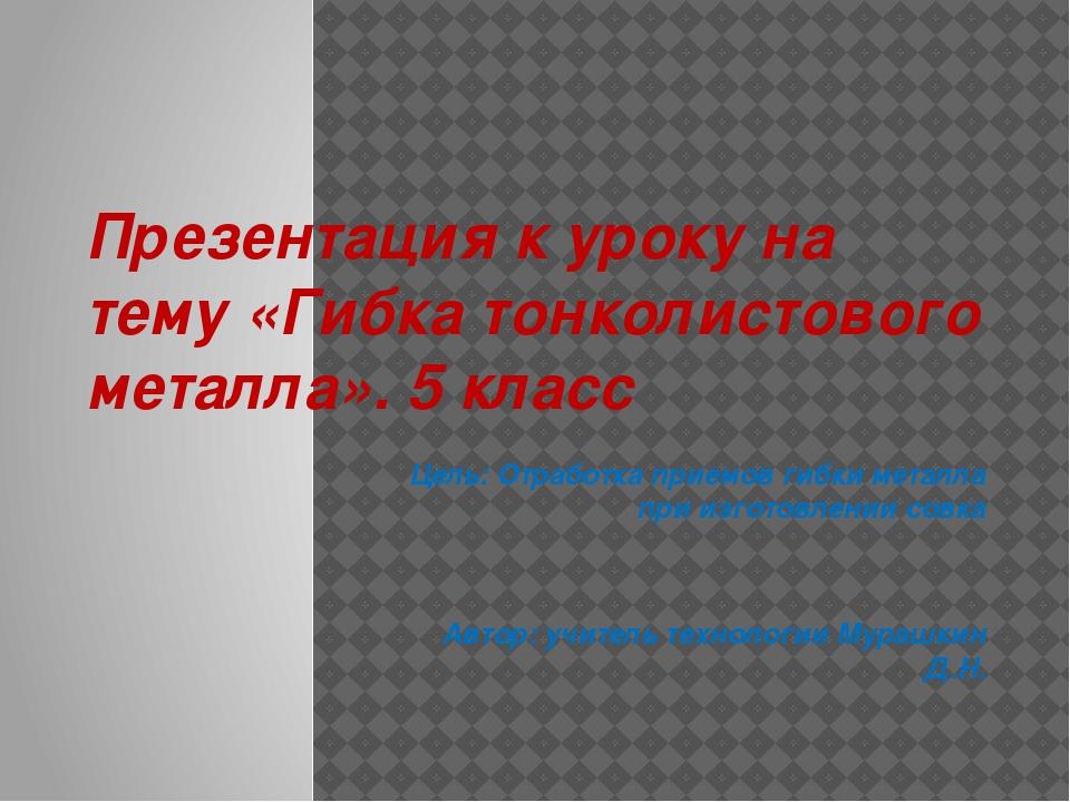 Презентация к уроку на тему «Гибка тонколистового металла». 5 класс Цель: Отр...