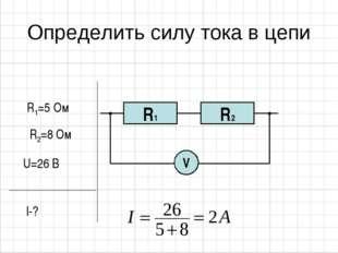 Определить силу тока в цепи R2 R1 R1=5 Ом R2=8 Ом U=26 В I-? V