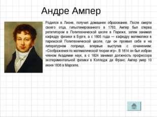 Андре Ампер Родился в Лионе, получил домашнее образование. После смерти своег