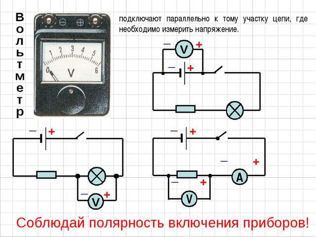 подключают параллельно к тому участку цепи, где необходимо измерить напряжени...