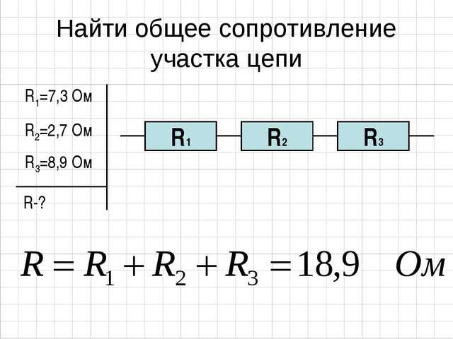 Найти общее сопротивление участка цепи R1=7,3 Ом R2=2,7 Ом R3=8,9 Ом R-?