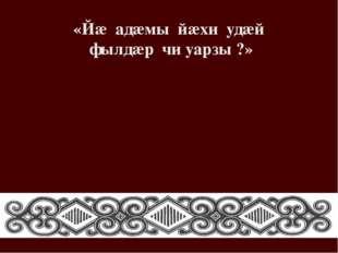 «Йæ адæмы йæхи удæй фылдæр чи уарзы ?»