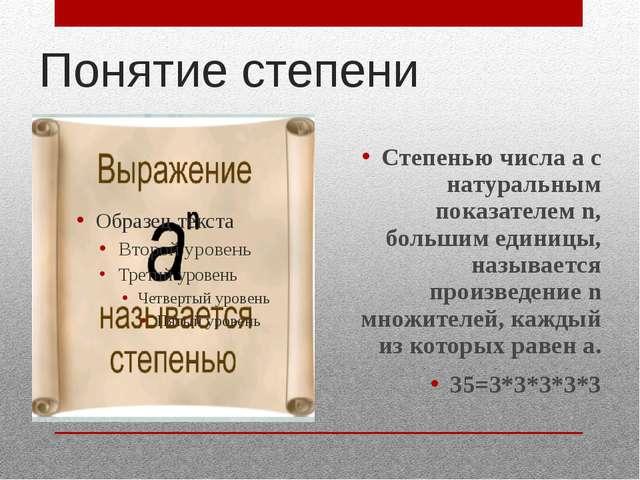 Понятие степени Степенью числа а с натуральным показателем n, большим единицы...