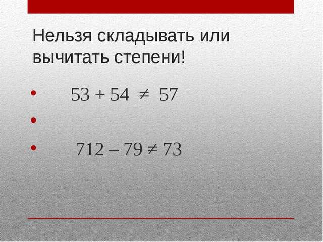 Нельзя складывать или вычитать степени! 53 + 54 ≠ 57 712 – 79 ≠ 73