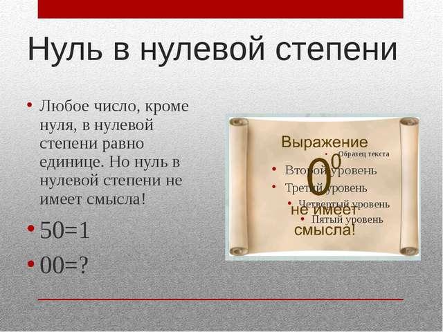 Нуль в нулевой степени Любое число, кроме нуля, в нулевой степени равно едини...