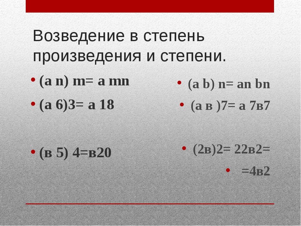 Возведение в степень произведения и степени. (а n) m= a mn (а 6)3= а 18 (в 5)...