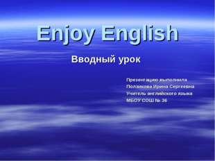 Вводный урок Enjoy English Презентацию выполнила Ползикова Ирина Сергеевна Уч
