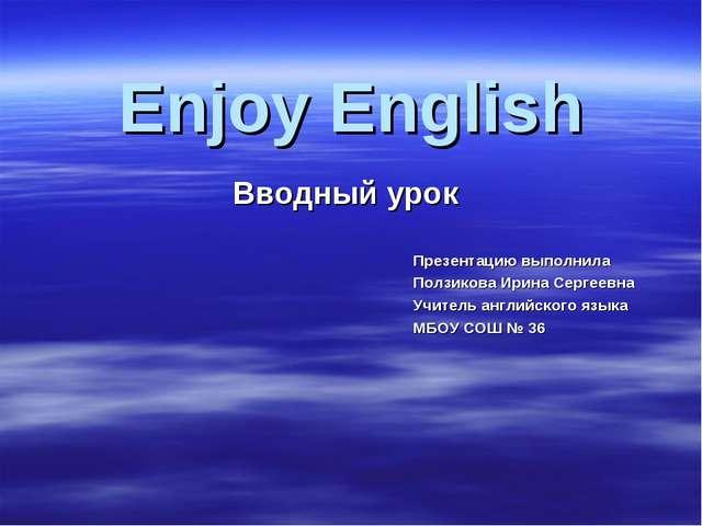 Вводный урок Enjoy English Презентацию выполнила Ползикова Ирина Сергеевна Уч...
