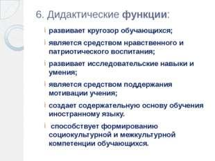 6. Дидактические функции: развивает кругозор обучающихся; является средством