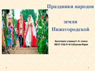 Праздники народов земли Нижегородской Выполнила: ученица 8 «б» класса МБОУ СО