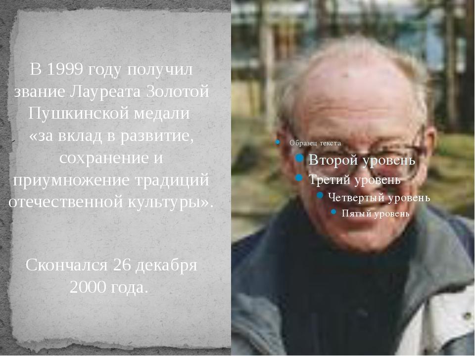 В 1999 году получил звание ЛауреатаЗолотой Пушкинской медали «за вклад в ра...