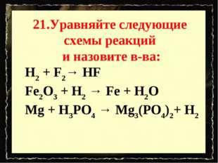 21.Уравняйте следующие схемы реакций и назовите в-ва: H2 + F2→ HF Fe2O3 + H2