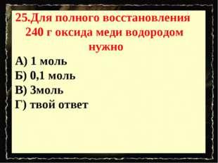 25.Для полного восстановления 240 г оксида меди водородом нужно А) 1 моль Б)