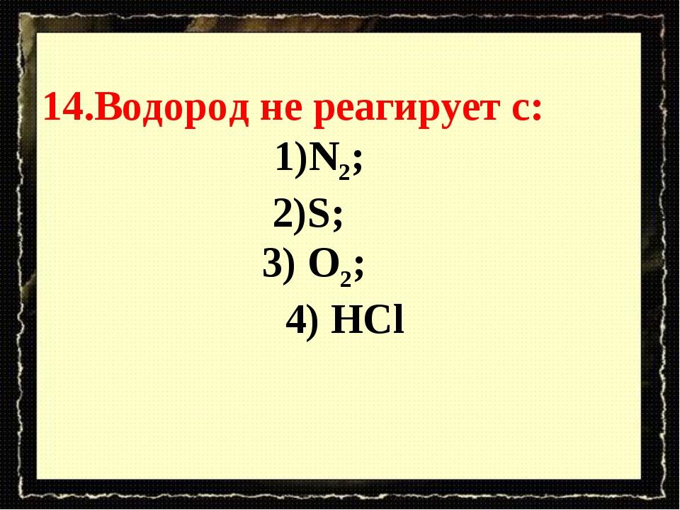 14.Водород не реагирует с: N2; S; 3) O2; 4) HCl