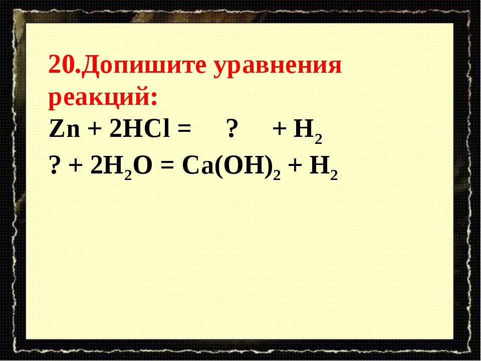 20.Допишите уравнения реакций: Zn + 2HCl = ? + H2 ?+ 2H2O = Ca(OH)2...