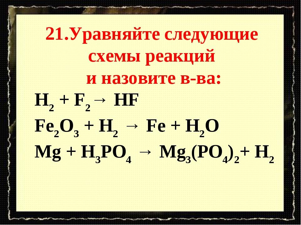 21.Уравняйте следующие схемы реакций и назовите в-ва: H2 + F2→ HF Fe2O3 + H2...