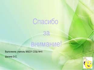 Спасибо за внимание! Выполнила: учитель МБОУ СОШ №41 Шатина Э.С.