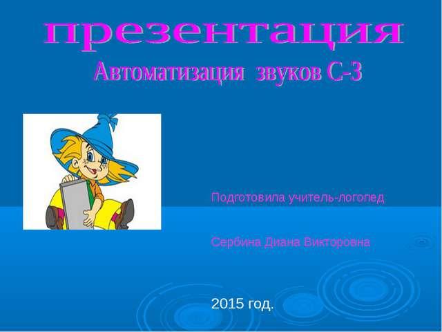 Подготовила учитель-логопед Сербина Диана Викторовна 2015 год.