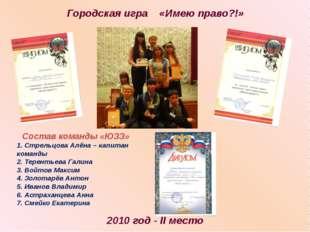 Городская игра «Имею право?!» 2010 год - II место Состав команды «ЮЗЗ» 1. Стр