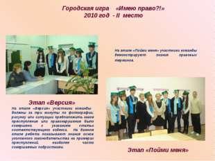 Городская игра «Имею право?!» 2010 год - II место Этап «Версия» Этап «Пойми м