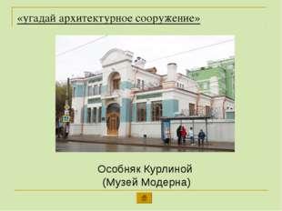 «угадай архитектурное сооружение» Особняк Курлиной (Музей Модерна)