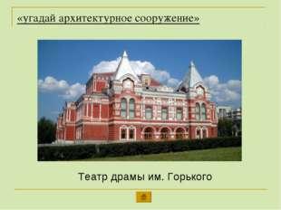 «угадай архитектурное сооружение» Театр драмы им. Горького