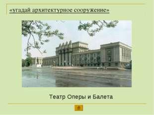 «угадай архитектурное сооружение» Театр Оперы и Балета