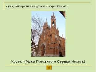 «угадай архитектурное сооружение» Костел (Храм Пресвятого Сердца Иисуса)
