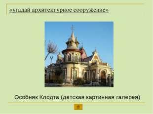 «угадай архитектурное сооружение» Особняк Клодта (детская картинная галерея)