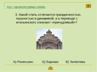 тест «архитектурные стили» Какой стиль отличается грандиозностью, пышностью и