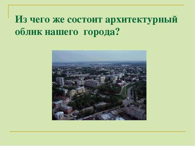 Из чего же состоит архитектурный облик нашего города?