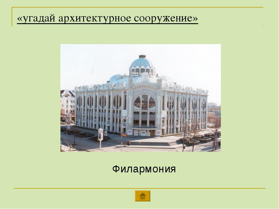 «угадай архитектурное сооружение» Филармония