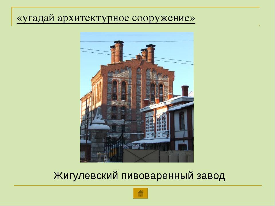 «угадай архитектурное сооружение» Жигулевский пивоваренный завод
