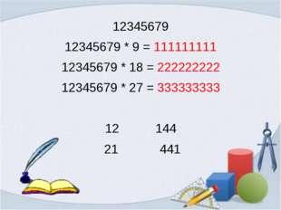 12345679 12345679 * 9 = 111111111 12345679 * 18 = 222222222 12345679 * 27 = 3