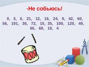 -Не собьюсь! 0, 3, 6, 21, 12, 16, 24, 9, 42, 60, 56, 191, 36, 72, 15, 35, 100