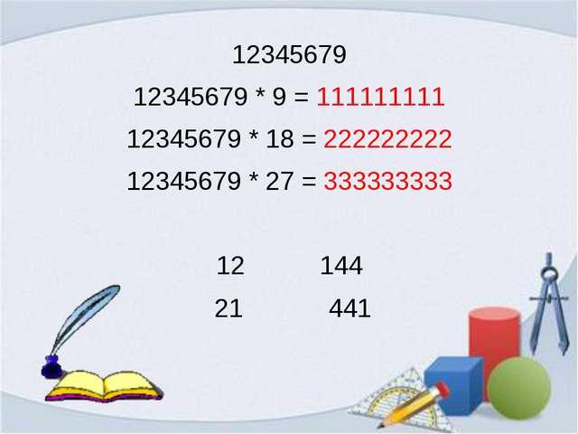 12345679 12345679 * 9 = 111111111 12345679 * 18 = 222222222 12345679 * 27 = 3...