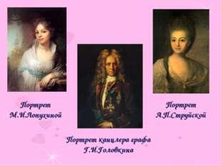 Портрет А.П.Струйской Портрет М.И.Лопухиной Портрет канцлера графа Г.И.Головк