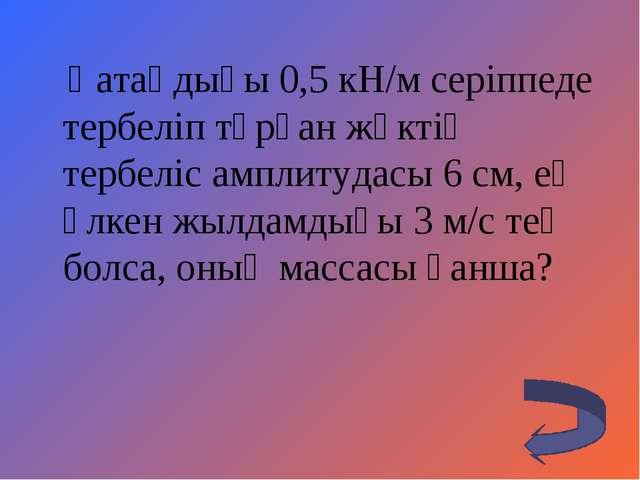 Қатаңдығы 0,5 кН/м серіппеде тербеліп тұрған жүктің тербеліс амплитудасы 6 с...