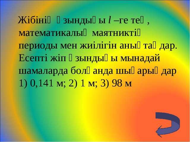 Жібінің ұзындығы l –ге тең, математикалық маятниктің периоды мен жиілігін ан...