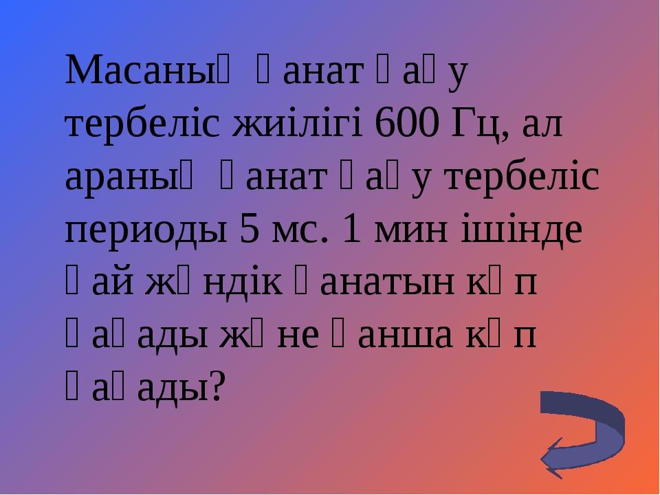 Масаның қанат қағу тербеліс жиілігі 600 Гц, ал араның қанат қағу тербеліс пе...