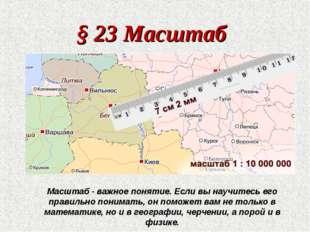 § 23 Масштаб Масштаб - важное понятие. Если вы научитесь его правильно понима