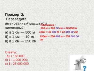 Пример 2. Переведите именованный масштаб в численный: а) в 1 см — 500 м б)