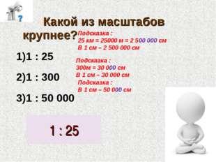 Какой из масштабов крупнее? 1 : 25 1 : 300 1 : 50 000 1 : 25 Подсказка : 25